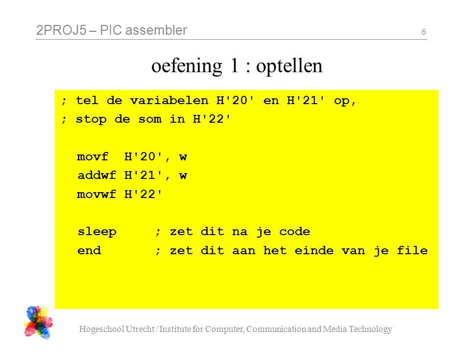2PROJ5 – PIC assembler Hogeschool Utrecht / Institute for Computer, Communication and Media Technology 7 oefening 2 : maximum ( C ) // versie 1 if( a > b ){ max = a; } else { max = b; } // versie 2 max = a; if( b > a ){ max = b; } // versie 3 max = ( a > b ) .