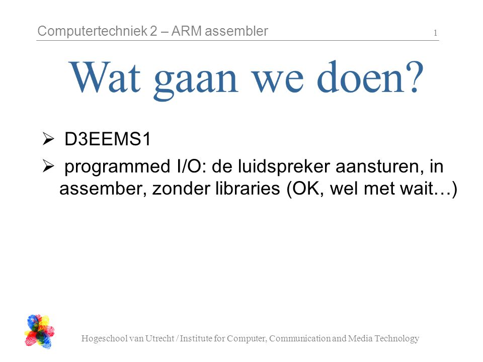 Computertechniek 2 – ARM assembler Hogeschool van Utrecht / Institute for Computer, Communication and Media Technology 1  D3EEMS1  programmed I/O: de luidspreker aansturen, in assember, zonder libraries (OK, wel met wait…)