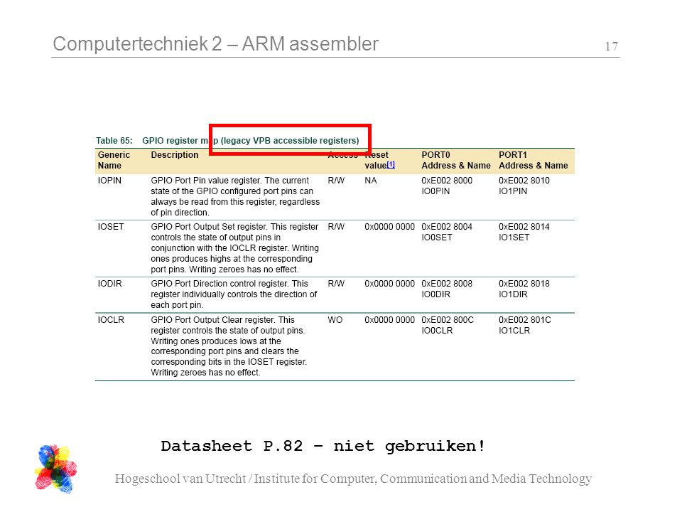 Computertechniek 2 – ARM assembler Hogeschool van Utrecht / Institute for Computer, Communication and Media Technology 17 Datasheet P.82 – niet gebruiken!
