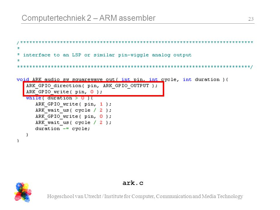 Computertechniek 2 – ARM assembler Hogeschool van Utrecht / Institute for Computer, Communication and Media Technology 23 ark.c