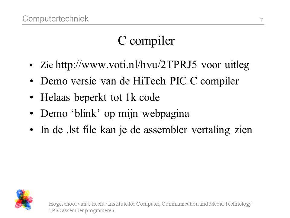 Computertechniek Hogeschool van Utrecht / Institute for Computer, Communication and Media Technology ; PIC assember programeren 7 C compiler Zie http://www.voti.nl/hvu/2TPRJ5 voor uitleg Demo versie van de HiTech PIC C compiler Helaas beperkt tot 1k code Demo 'blink' op mijn webpagina In de.lst file kan je de assembler vertaling zien