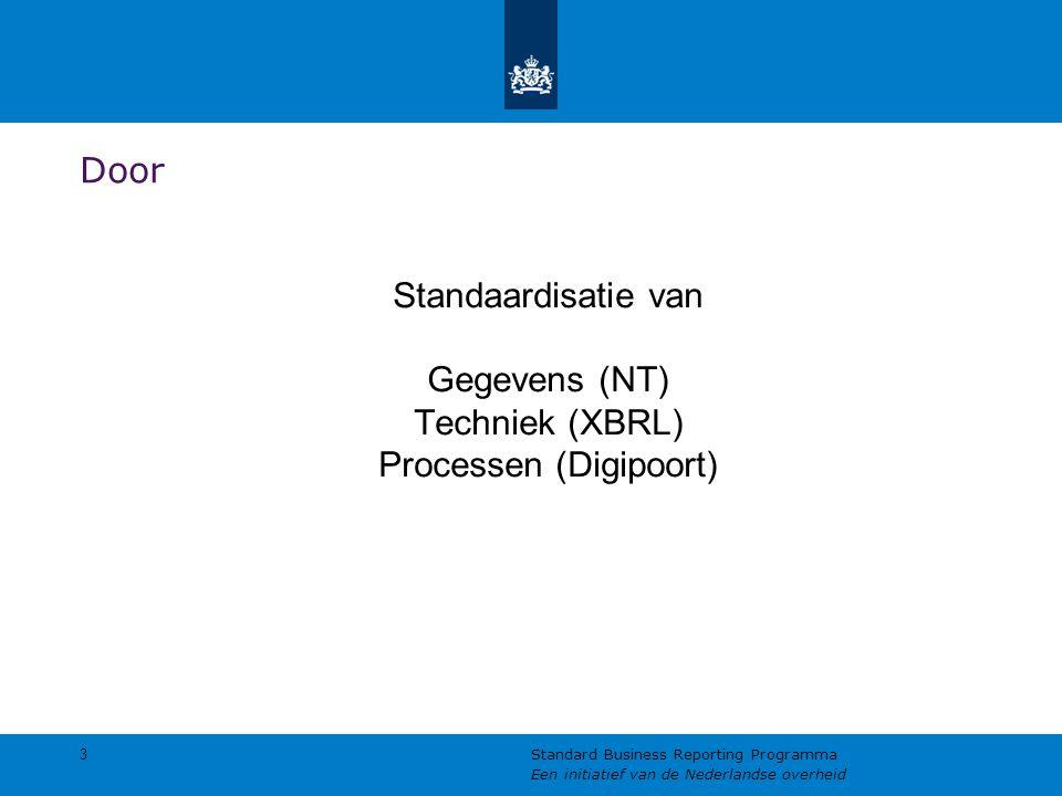 Door Standaardisatie van Gegevens (NT) Techniek (XBRL) Processen (Digipoort) 3 Standard Business Reporting Programma Een initiatief van de Nederlandse overheid