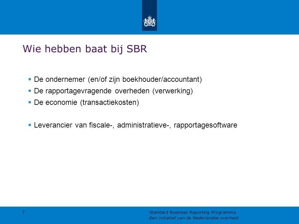 Wie hebben baat bij SBR  De ondernemer (en/of zijn boekhouder/accountant)  De rapportagevragende overheden (verwerking)  De economie (transactiekosten)  Leverancier van fiscale-, administratieve-, rapportagesoftware 7 Standard Business Reporting Programma Een initiatief van de Nederlandse overheid