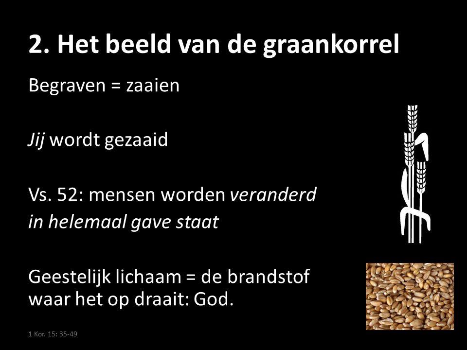 2. Het beeld van de graankorrel Begraven = zaaien Jij wordt gezaaid Vs. 52: mensen worden veranderd in helemaal gave staat Geestelijk lichaam = de bra