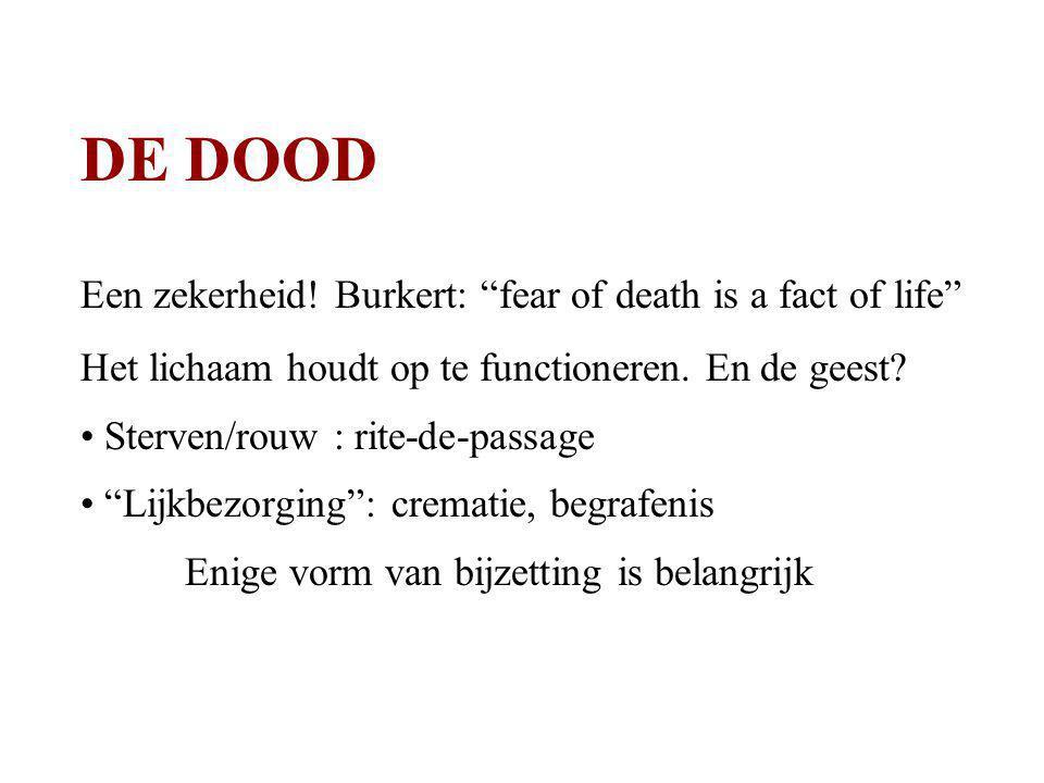 """DE DOOD Een zekerheid! Burkert: """"fear of death is a fact of life"""" Het lichaam houdt op te functioneren. En de geest? Sterven/rouw : rite-de-passage """"L"""