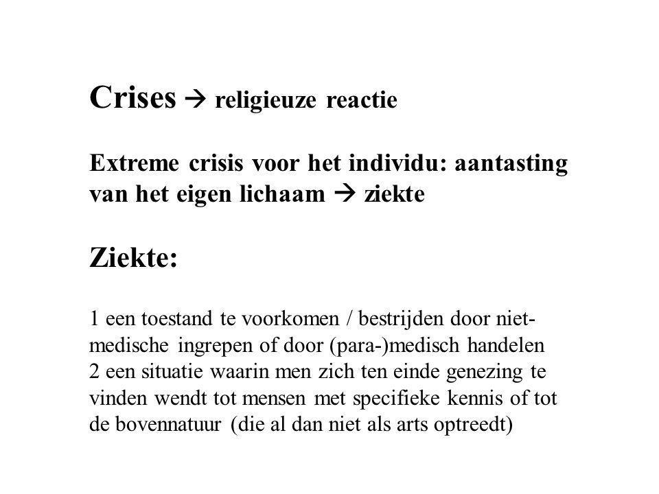 Crises  religieuze reactie Extreme crisis voor het individu: aantasting van het eigen lichaam  ziekte Ziekte: 1 een toestand te voorkomen / bestrijd