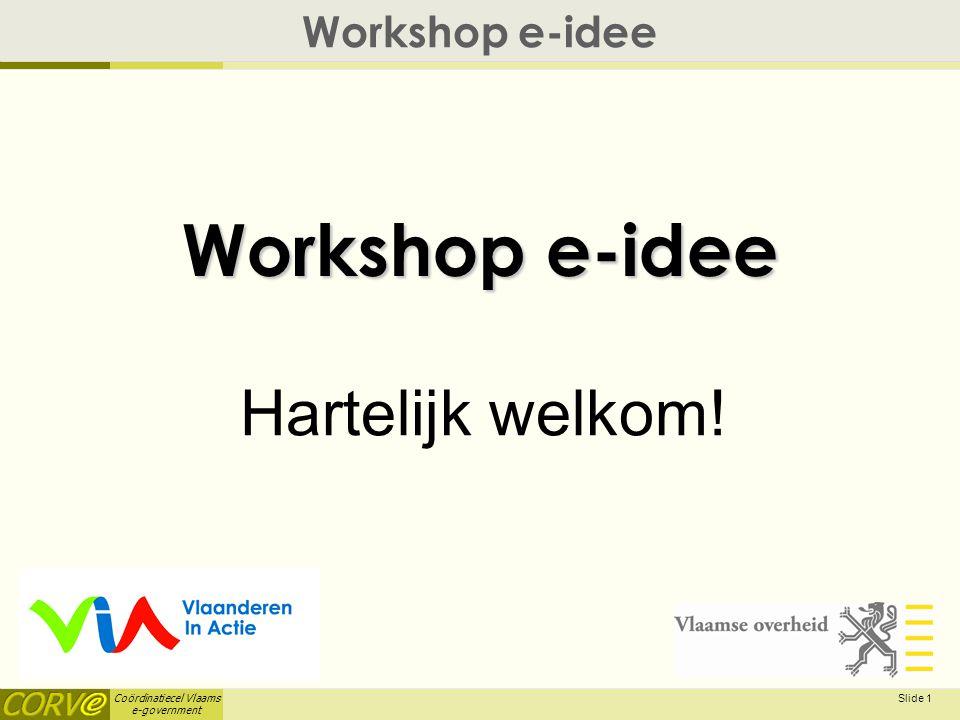 Coördinatiecel Vlaams e-government Slide 1 Workshop e-idee Hartelijk welkom!