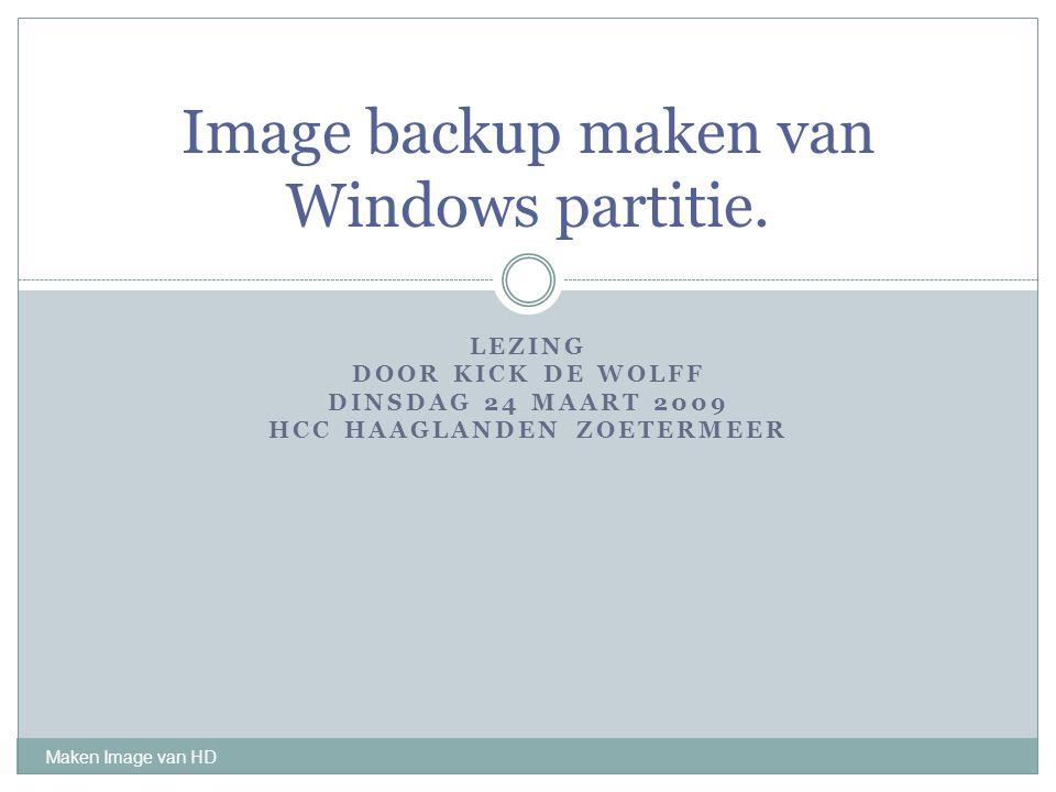 LEZING DOOR KICK DE WOLFF DINSDAG 24 MAART 2009 HCC HAAGLANDEN ZOETERMEER Maken Image van HD Image backup maken van Windows partitie.