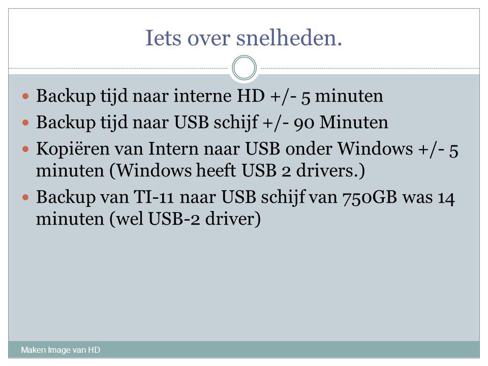 Iets over snelheden. Maken Image van HD Backup tijd naar interne HD +/- 5 minuten Backup tijd naar USB schijf +/- 90 Minuten Kopiëren van Intern naar