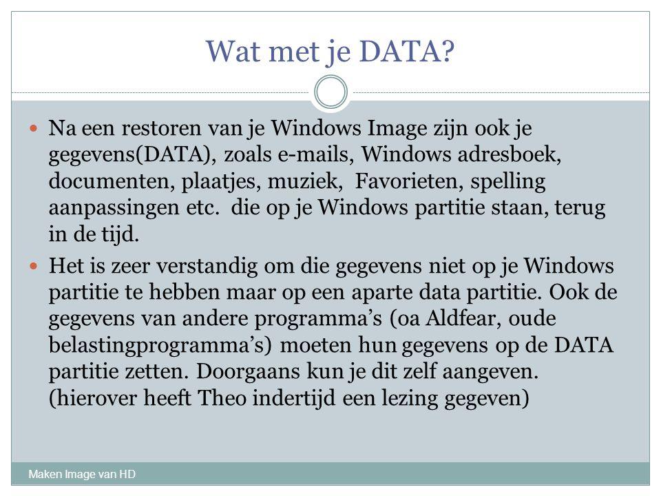 Wat met je DATA? Maken Image van HD Na een restoren van je Windows Image zijn ook je gegevens(DATA), zoals e-mails, Windows adresboek, documenten, pla