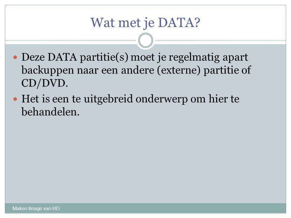 Wat met je DATA? Maken Image van HD Deze DATA partitie(s) moet je regelmatig apart backuppen naar een andere (externe) partitie of CD/DVD. Het is een
