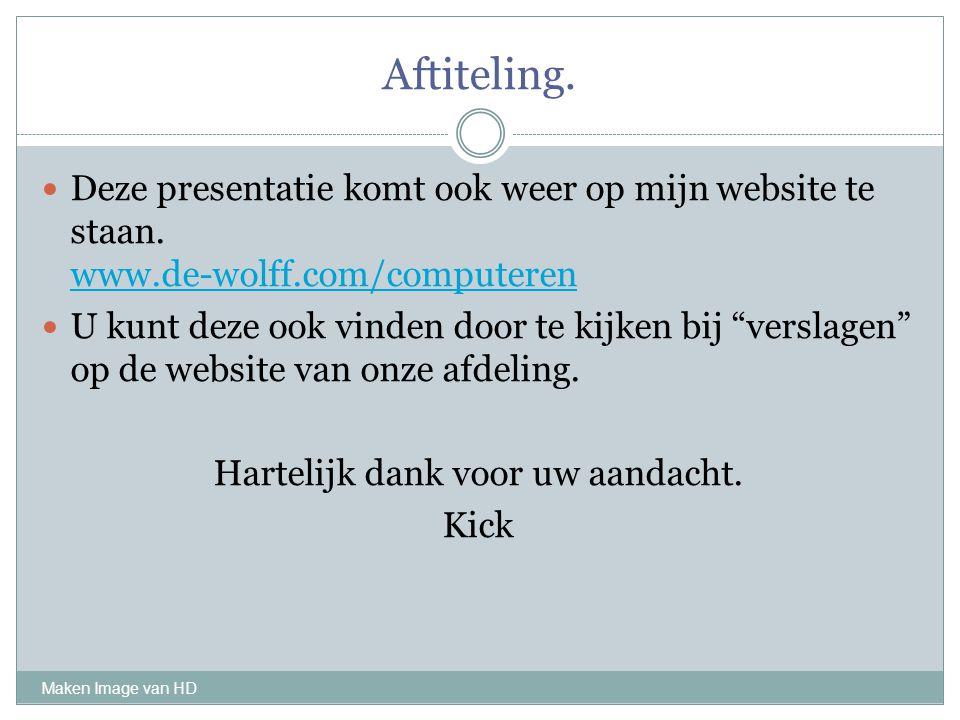 Aftiteling. Maken Image van HD Deze presentatie komt ook weer op mijn website te staan. www.de-wolff.com/computeren www.de-wolff.com/computeren U kunt