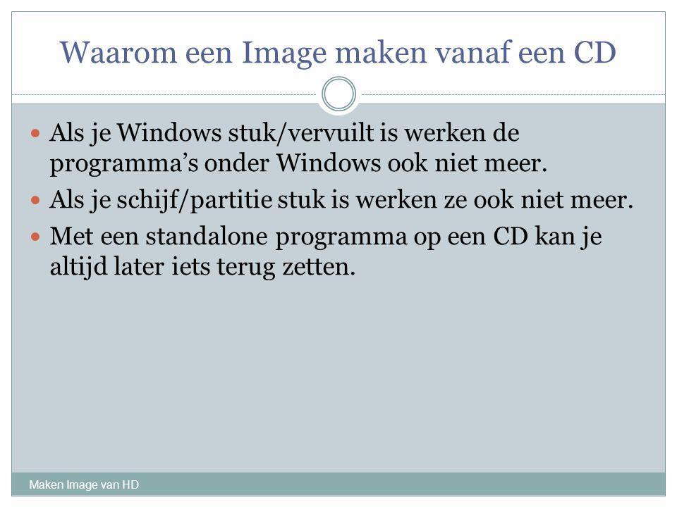 Waarom een Image maken vanaf een CD Maken Image van HD Als je Windows stuk/vervuilt is werken de programma's onder Windows ook niet meer. Als je schij