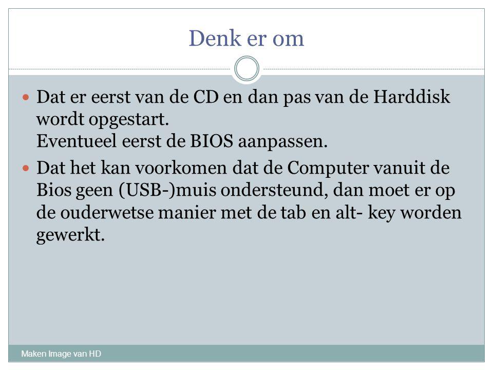 Denk er om Maken Image van HD Dat er eerst van de CD en dan pas van de Harddisk wordt opgestart. Eventueel eerst de BIOS aanpassen. Dat het kan voorko