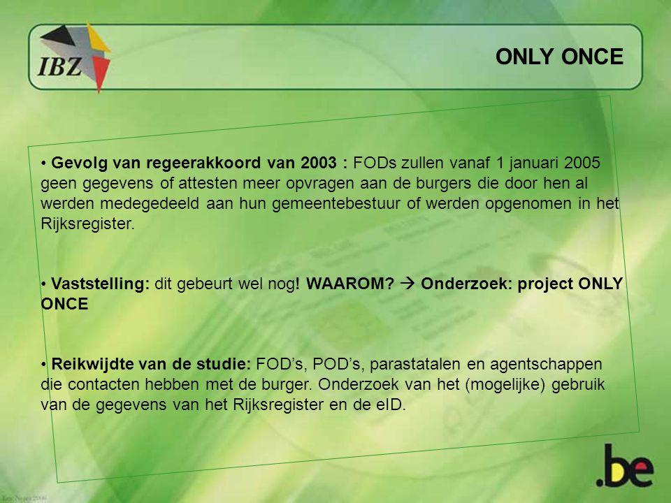 ONLY ONCE Gevolg van regeerakkoord van 2003 : FODs zullen vanaf 1 januari 2005 geen gegevens of attesten meer opvragen aan de burgers die door hen al werden medegedeeld aan hun gemeentebestuur of werden opgenomen in het Rijksregister.