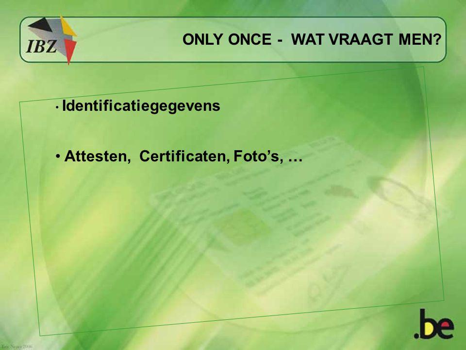 ONLY ONCE - WAT VRAAGT MEN? Identificatiegegevens Attesten, Certificaten, Foto's, …