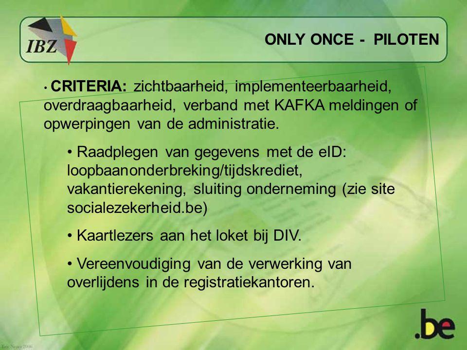 ONLY ONCE - PILOTEN CRITERIA: zichtbaarheid, implementeerbaarheid, overdraagbaarheid, verband met KAFKA meldingen of opwerpingen van de administratie.