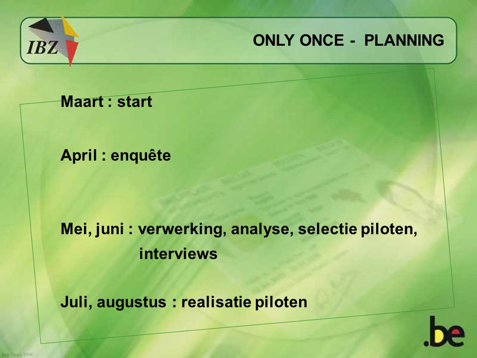 ONLY ONCE - PLANNING Maart : start April : enquête Mei, juni : verwerking, analyse, selectie piloten, interviews Juli, augustus : realisatie piloten