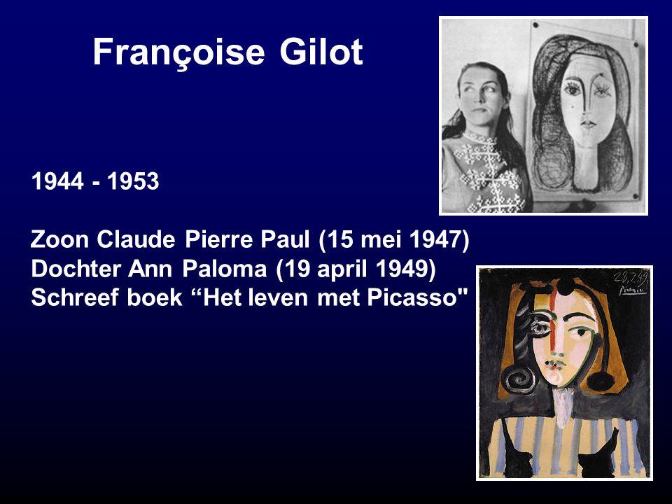 Françoise Gilot 1944 - 1953 Zoon Claude Pierre Paul (15 mei 1947) Dochter Ann Paloma (19 april 1949) Schreef boek Het leven met Picasso