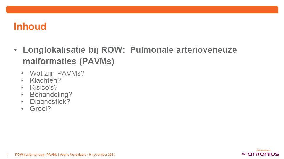 ROW patiëntendag - PAVMs | Veerle Vorselaars | 9 november 20131 Inhoud Longlokalisatie bij ROW: Pulmonale arterioveneuze malformaties (PAVMs) Wat zijn