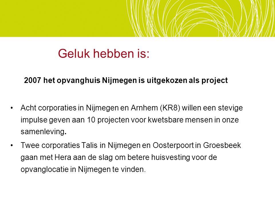 2007 het opvanghuis Nijmegen is uitgekozen als project Acht corporaties in Nijmegen en Arnhem (KR8) willen een stevige impulse geven aan 10 projecten