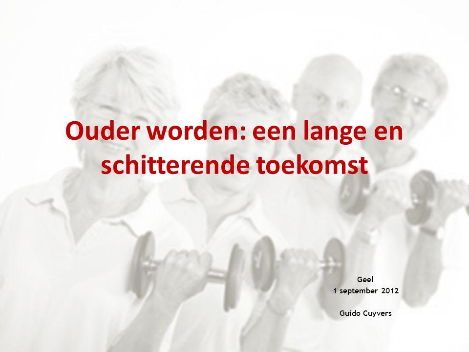 Ouder worden: een lange en schitterende toekomst Geel 1 september 2012 Guido Cuyvers