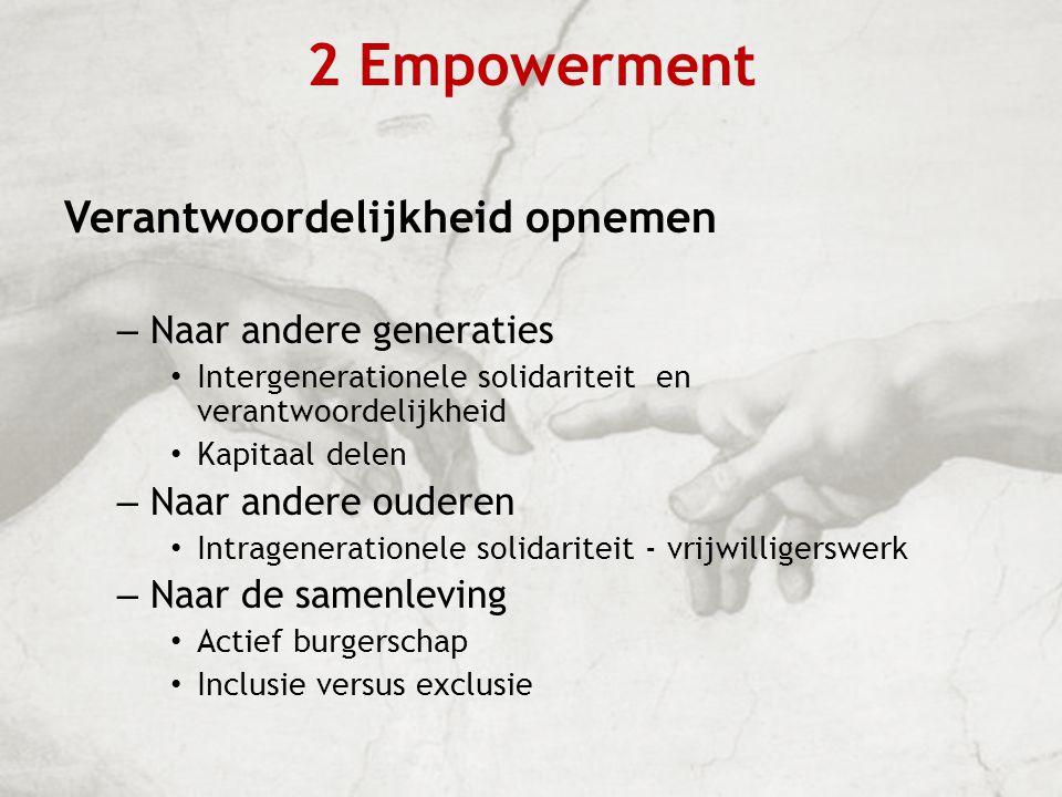 2 Empowerment Verantwoordelijkheid opnemen – Naar andere generaties Intergenerationele solidariteit en verantwoordelijkheid Kapitaal delen – Naar ande
