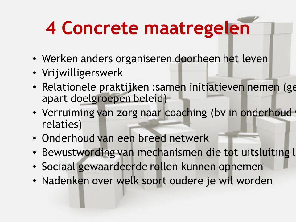 4 Concrete maatregelen Werken anders organiseren doorheen het leven Vrijwilligerswerk Relationele praktijken :samen initiatieven nemen (geen apart doe