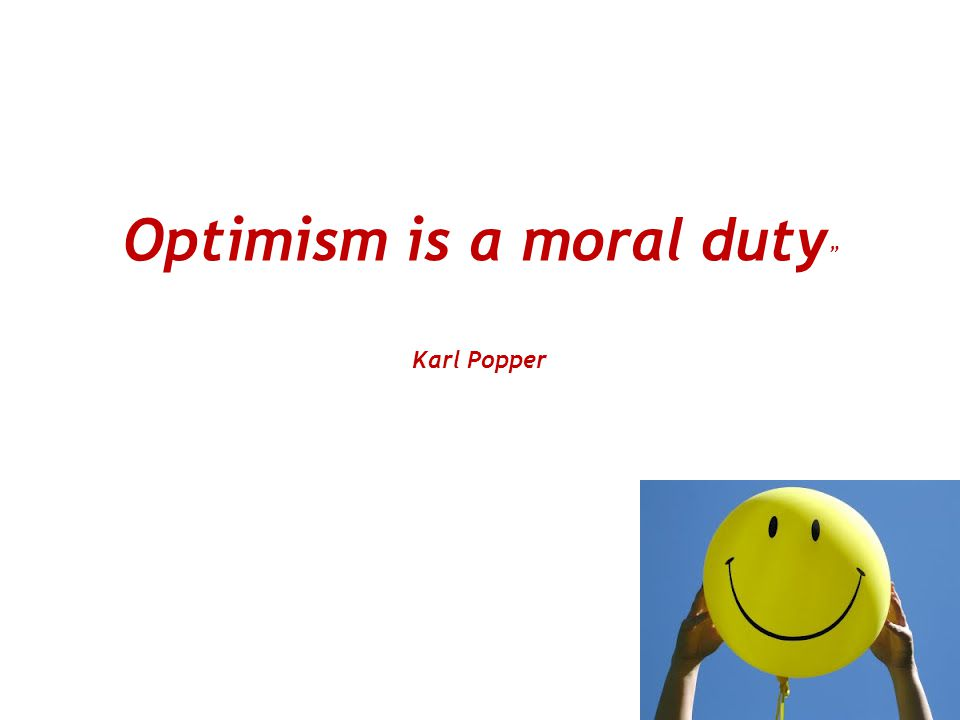 "Optimism is a moral duty "" Karl Popper"