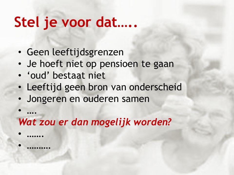 Stel je voor dat….. Geen leeftijdsgrenzen Je hoeft niet op pensioen te gaan 'oud' bestaat niet Leeftijd geen bron van onderscheid Jongeren en ouderen