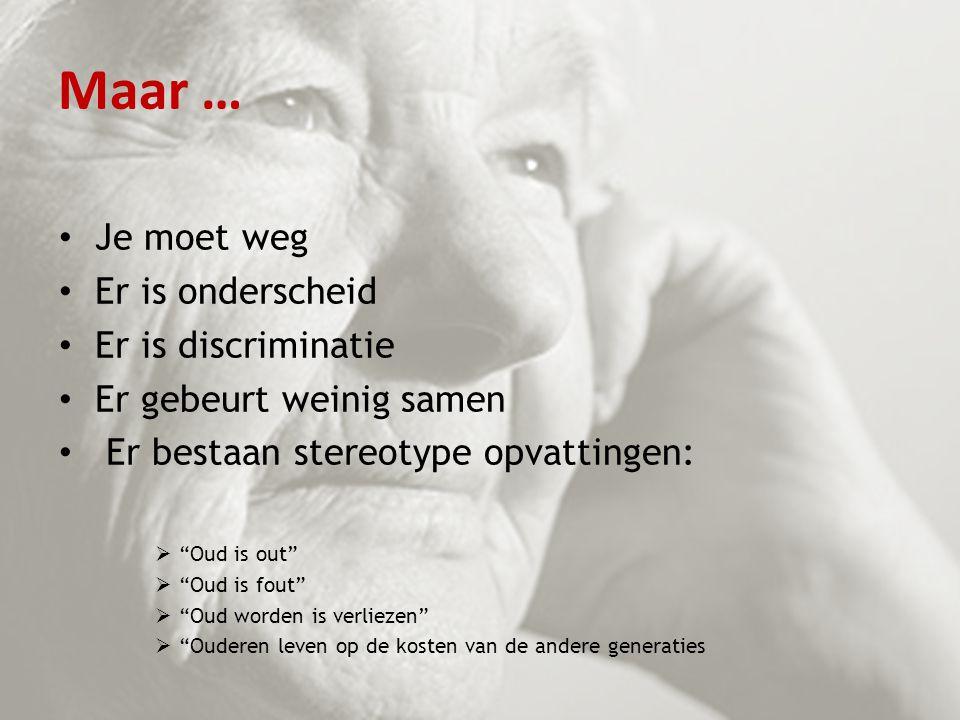 """Maar … Je moet weg Er is onderscheid Er is discriminatie Er gebeurt weinig samen Er bestaan stereotype opvattingen:  """"Oud is out""""  """"Oud is fout""""  """""""