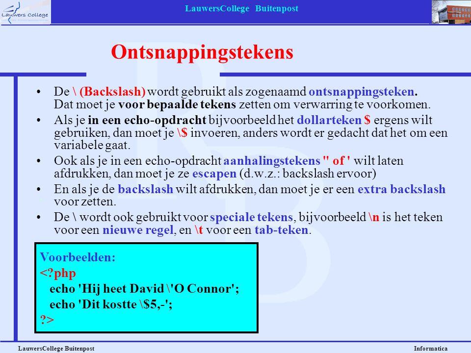 LauwersCollege Buitenpost LauwersCollege Buitenpost Informatica Voorbeelden: <?php echo Hij heet David \ O Connor ; echo Dit kostte \$5,- ; ?> Ontsnappingstekens De \ (Backslash) wordt gebruikt als zogenaamd ontsnappingsteken.