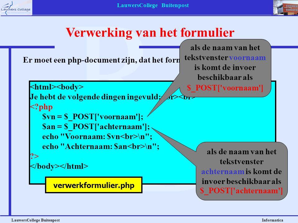 LauwersCollege Buitenpost LauwersCollege Buitenpost Informatica Verwerking van het formulier Je hebt de volgende dingen ingevuld: <?php $vn = $_POST[ voornaam ]; $an = $_POST[ achternaam ]; echo Voornaam: $vn \n ; echo Achternaam: $an \n ; ?> Er moet een php-document zijn, dat het formulier kan verwerken.