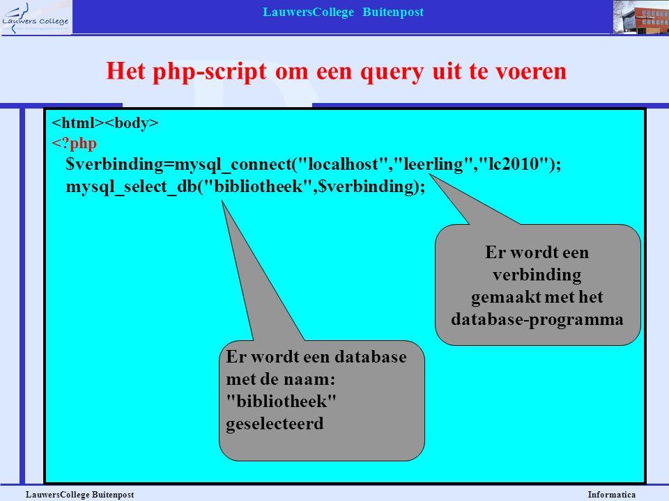 LauwersCollege Buitenpost LauwersCollege Buitenpost Informatica <?php $verbinding=mysql_connect( localhost , leerling , lc2010 ); mysql_select_db( bibliotheek ,$verbinding); $query = SELECT * FROM leerlingen ; $result = mysql_query($query); $aantalrijen = mysql_num_rows($result); $aantalvelden = mysql_num_fields($result); print( \n ); for ($x=0 ; $x<$aantalrijen ; $x++) { print( \n ); $rij = mysql_fetch_array($result); for ($y=0 ; $y<$aantalvelden ; $y++) { print( $rij[$y] \n ); } print( \n ); } print( \n ); ?> Het php-script om een query uit te voeren Er wordt een database met de naam: bibliotheek geselecteerd Er wordt een verbinding gemaakt met het database-programma