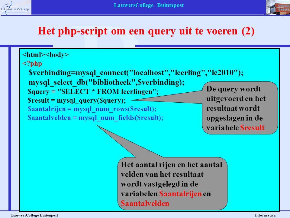 LauwersCollege Buitenpost LauwersCollege Buitenpost Informatica <?php $verbinding=mysql_connect( localhost , leerling , lc2010 ); mysql_select_db( bibliotheek ,$verbinding); $query = SELECT * FROM leerlingen ; $result = mysql_query($query); $aantalrijen = mysql_num_rows($result); $aantalvelden = mysql_num_fields($result); print( \n ); for ($x=0 ; $x<$aantalrijen ; $x++) { print( \n ); $rij = mysql_fetch_array($result); for ($y=0 ; $y<$aantalvelden ; $y++) { print( $rij[$y] \n ); } print( \n ); } print( \n ); ?> Het php-script om een query uit te voeren (2) Het aantal rijen en het aantal velden van het resultaat wordt vastgelegd in de variabelen $aantalrijen en $aantalvelden De query wordt uitgevoerd en het resultaat wordt opgeslagen in de variabele $result