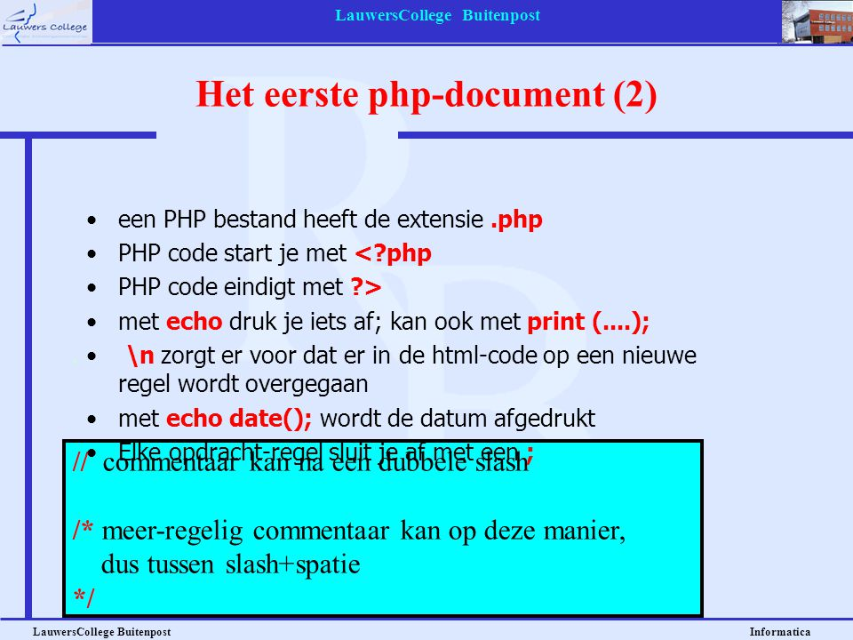 LauwersCollege Buitenpost LauwersCollege Buitenpost Informatica // commentaar kan na een dubbele slash /* meer-regelig commentaar kan op deze manier, dus tussen slash+spatie */ een PHP bestand heeft de extensie.php PHP code start je met <?php PHP code eindigt met ?> met echo druk je iets af; kan ook met print (....); \n zorgt er voor dat er in de html-code op een nieuwe regel wordt overgegaan met echo date(); wordt de datum afgedrukt Elke opdracht-regel sluit je af met een ; Het eerste php-document (2)
