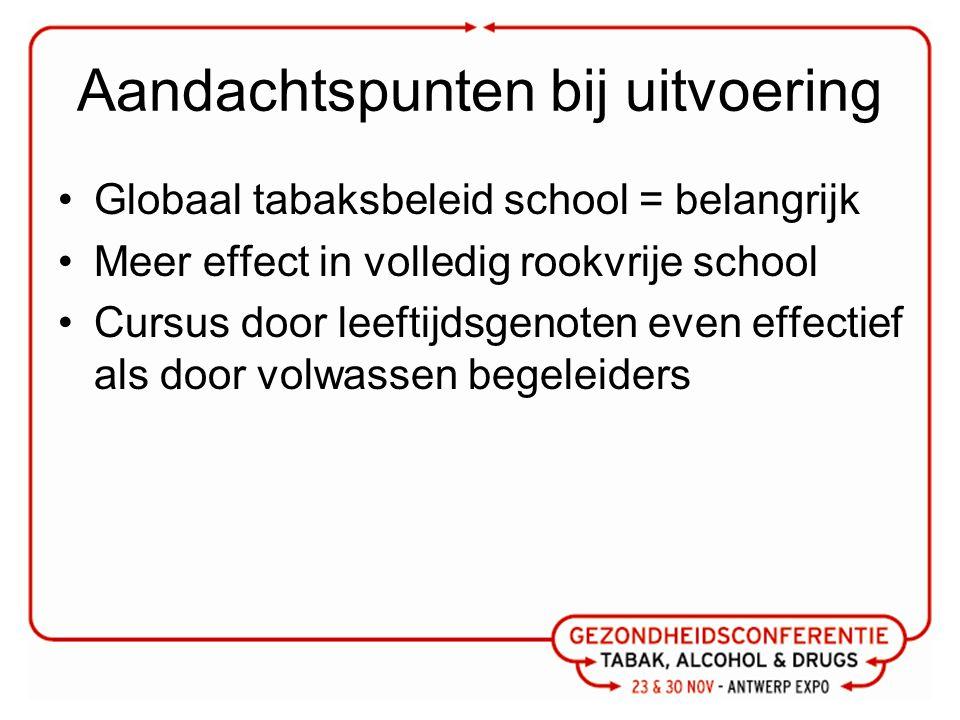 Aandachtspunten bij uitvoering Globaal tabaksbeleid school = belangrijk Meer effect in volledig rookvrije school Cursus door leeftijdsgenoten even effectief als door volwassen begeleiders