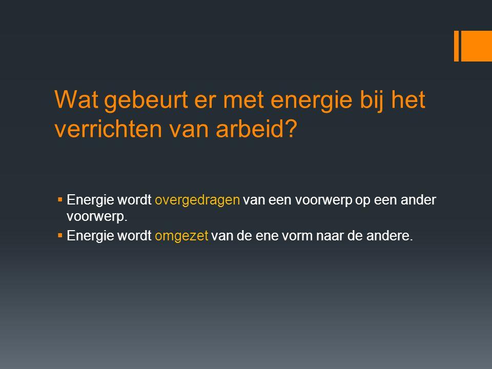 Wat gebeurt er met energie bij het verrichten van arbeid?  Energie wordt overgedragen van een voorwerp op een ander voorwerp.  Energie wordt omgezet
