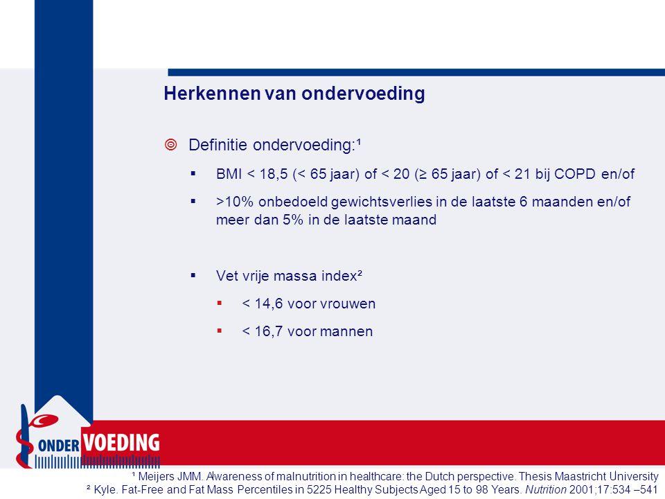 Herkennen van ondervoeding  Definitie ondervoeding:¹  BMI < 18,5 (< 65 jaar) of < 20 (≥ 65 jaar) of < 21 bij COPD en/of  >10% onbedoeld gewichtsver