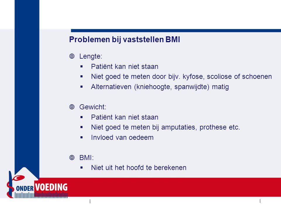 Problemen bij vaststellen BMI  Lengte:  Patiënt kan niet staan  Niet goed te meten door bijv. kyfose, scoliose of schoenen  Alternatieven (kniehoo