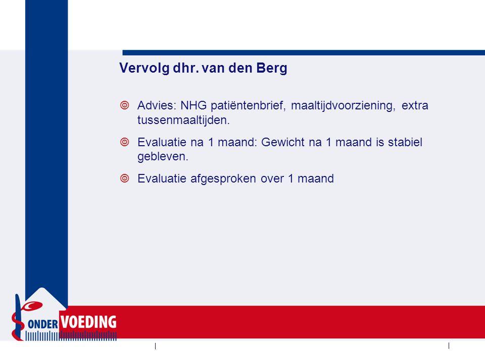 Vervolg dhr. van den Berg  Advies: NHG patiëntenbrief, maaltijdvoorziening, extra tussenmaaltijden.  Evaluatie na 1 maand: Gewicht na 1 maand is sta