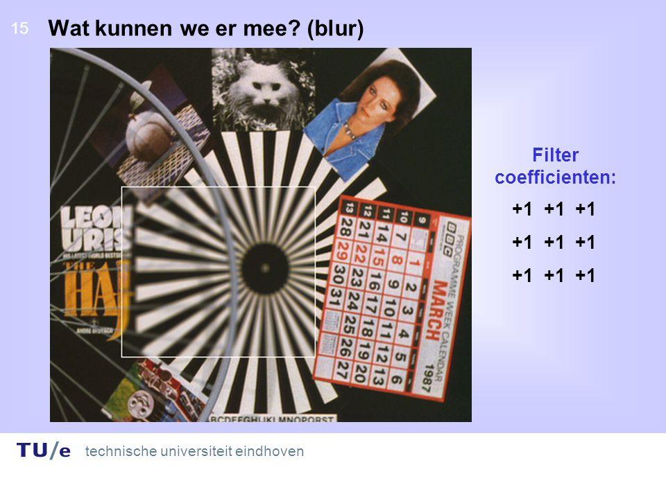 technische universiteit eindhoven 15 Wat kunnen we er mee (blur) +1 +1 +1 Filter coefficienten: