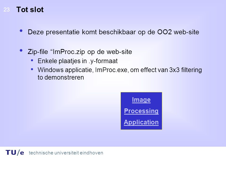 technische universiteit eindhoven 23 Tot slot Deze presentatie komt beschikbaar op de OO2 web-site Zip-file ImProc.zip op de web-site Enkele plaatjes in.y-formaat Windows applicatie, ImProc.exe, om effect van 3x3 filtering to demonstreren Image Processing Application