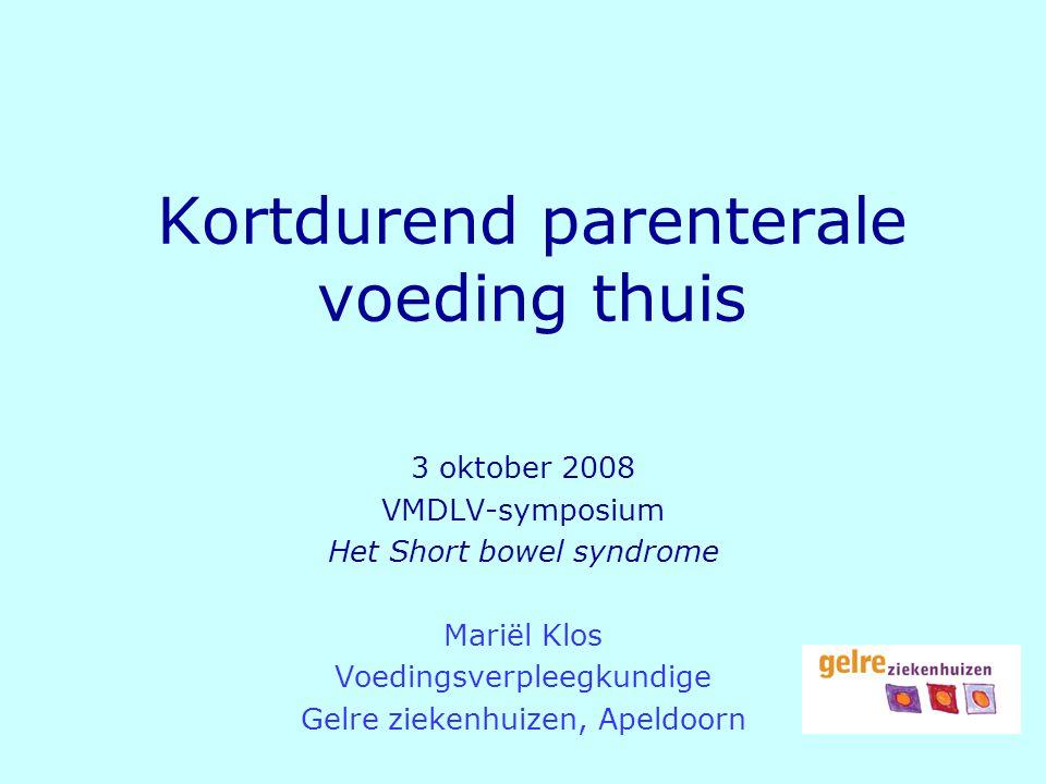 Kortdurend parenterale voeding thuis 3 oktober 2008 VMDLV-symposium Het Short bowel syndrome Mariël Klos Voedingsverpleegkundige Gelre ziekenhuizen, A