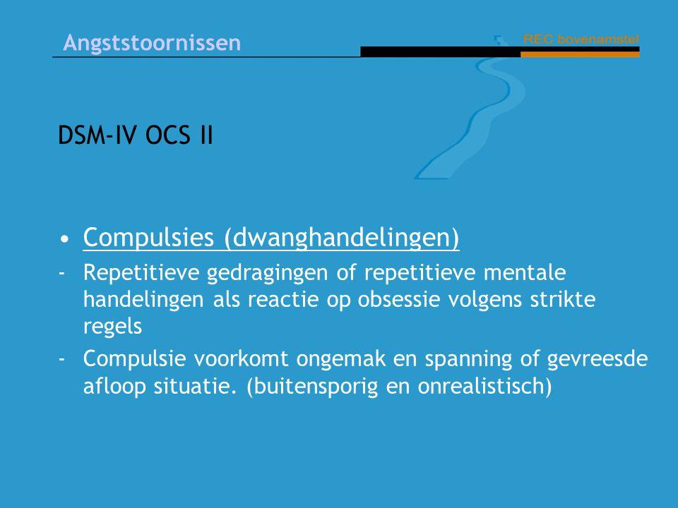 Angststoornissen DSM-IV OCS II Compulsies (dwanghandelingen) -Repetitieve gedragingen of repetitieve mentale handelingen als reactie op obsessie volgens strikte regels -Compulsie voorkomt ongemak en spanning of gevreesde afloop situatie.