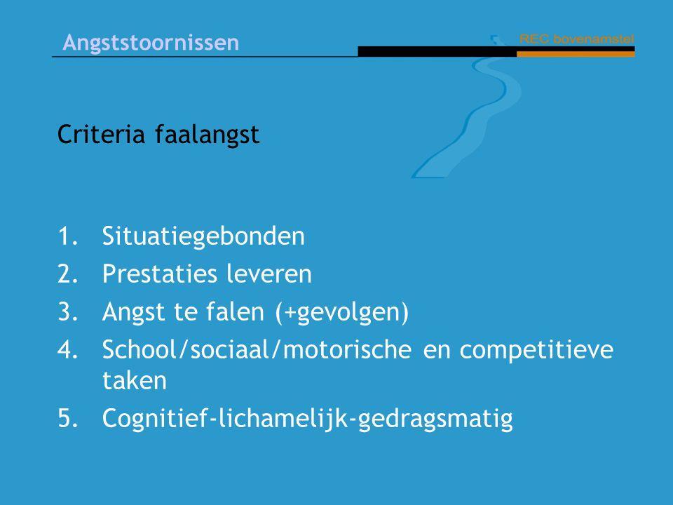 Angststoornissen Criteria faalangst 1.Situatiegebonden 2.Prestaties leveren 3.Angst te falen (+gevolgen) 4.School/sociaal/motorische en competitieve taken 5.Cognitief-lichamelijk-gedragsmatig