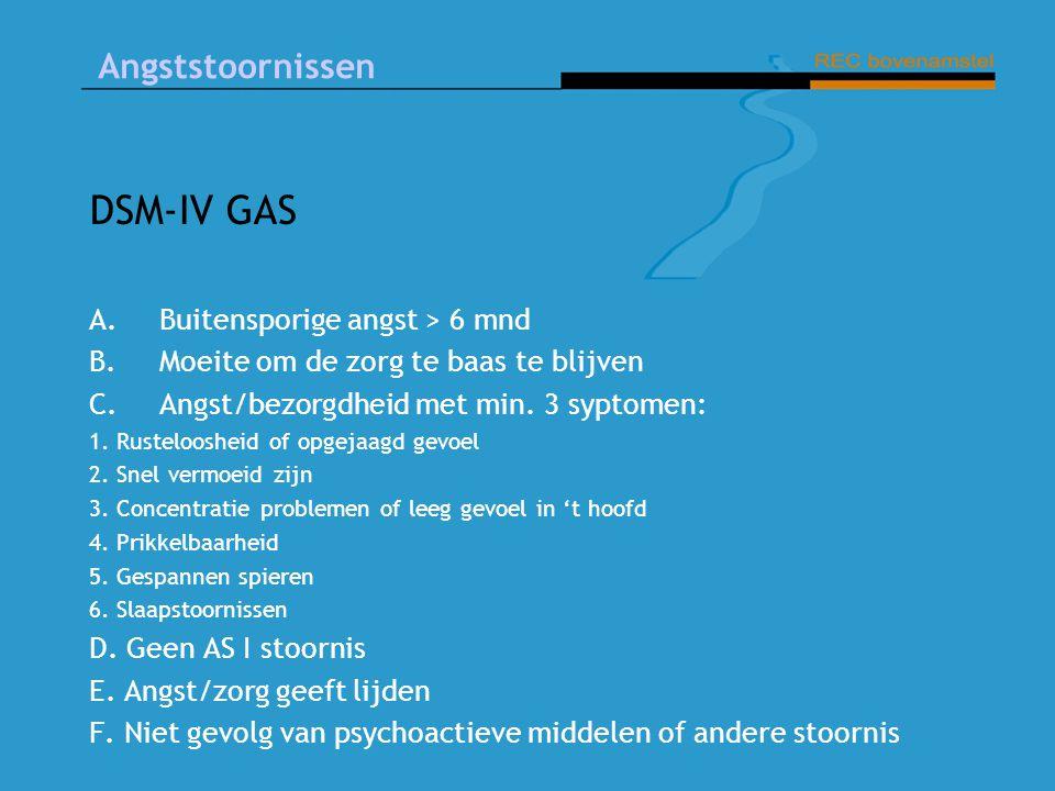 Angststoornissen DSM-IV GAS A.Buitensporige angst > 6 mnd B.Moeite om de zorg te baas te blijven C.Angst/bezorgdheid met min.