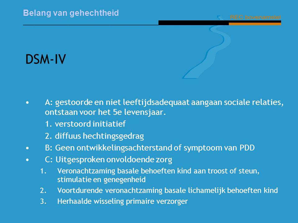 Belang van gehechtheid DSM-IV A: gestoorde en niet leeftijdsadequaat aangaan sociale relaties, ontstaan voor het 5e levensjaar.