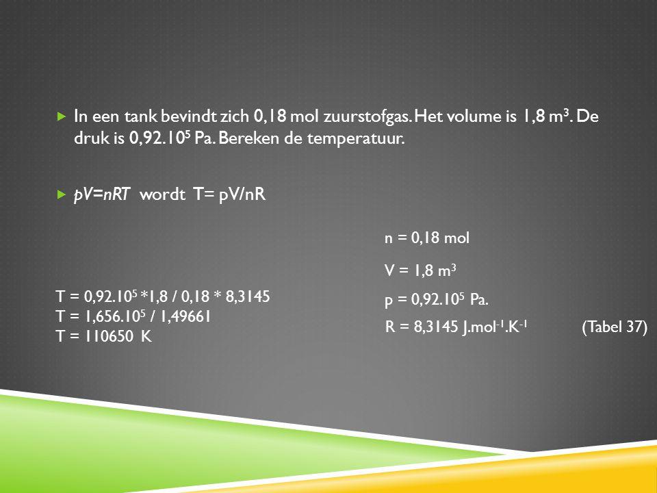  In een tank bevindt zich 0,18 mol zuurstofgas. Het volume is 1,8 m 3. De druk is 0,92.10 5 Pa. Bereken de temperatuur.  pV=nRT wordt T= pV/nR n = 0