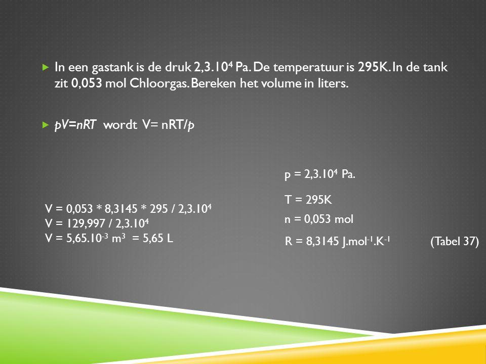  In een gastank is de druk 2,3.10 4 Pa. De temperatuur is 295K. In de tank zit 0,053 mol Chloorgas. Bereken het volume in liters.  pV=nRT wordt V= n